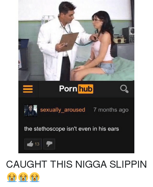 Porn Hub, Porn, and Hood: Porn  hub  sexually aroused  7 months ago  the stethoscope isn't even in his ears  13 CAUGHT THIS NIGGA SLIPPIN 😭😭😭