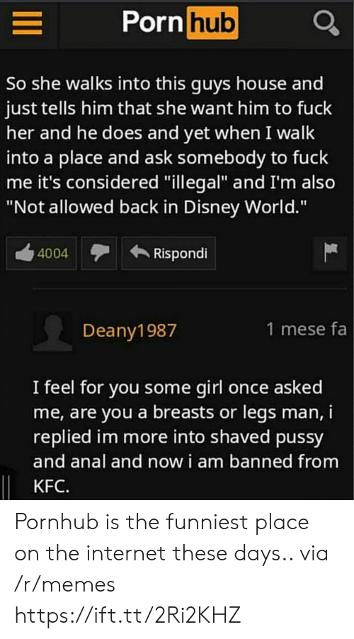 "Disney, Disney World, and Internet: Porn hub  So she walks into this quys house and  just tells him that she want him to fuck  her and he does and yet when I walk  into a place and ask somebody to fuck  me it's considered ""illegal"" and I'm also  ""Not allowed back in Disney World.""  4004  Rispondi  Deany1987  1 mese fa  I feel for vou some girl once asked  me, are you a breasts or legs man,i  replied im more into shaved pussy  and anal and now i am banned from  KFC. Pornhub is the funniest place on the internet these days.. via /r/memes https://ift.tt/2Ri2KHZ"