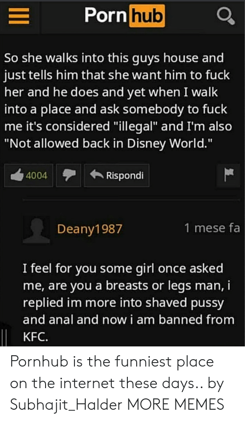 "Dank, Disney, and Disney World: Porn hub  So she walks into this quys house and  just tells him that she want him to fuck  her and he does and yet when I walk  into a place and ask somebody to fuck  me it's considered ""illegal"" and I'm also  ""Not allowed back in Disney World.""  4004  Rispondi  Deany1987  1 mese fa  I feel for vou some girl once asked  me, are you a breasts or legs man,i  replied im more into shaved pussy  and anal and now i am banned from  KFC. Pornhub is the funniest place on the internet these days.. by Subhajit_Halder MORE MEMES"