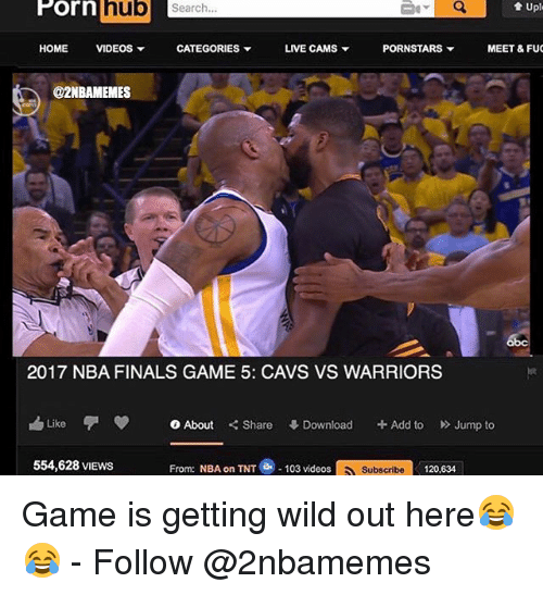 Cavs, Finals, and Nba: Porn hub  t Uple  Search.  HOME  VIDEOS  CATEGORIES  LIVE CAMS  PORNSTARS  MEET & FUC  @2NBAMEMES  2017 NBA FINALS GAME 5: CAVS VS WARRIORS  h Like  0 About  Share  Download  Add to  Jump to  From: NBA on TNT e 103 videos  Subscribe 120,634  554,628 VIEWS Game is getting wild out here😂😂 - Follow @2nbamemes