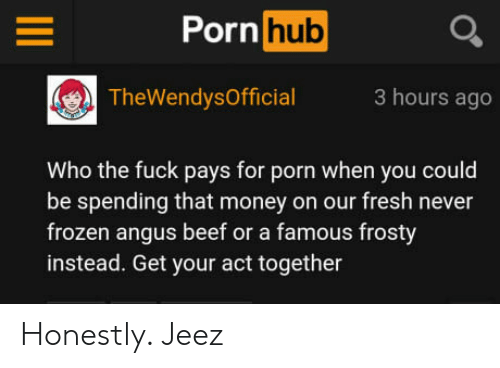 Beef, Fresh, and Frozen: Porn hub  TheWendysOfficial3 hours ago  Who the fuck pays for porn when you could  be spending that money on our fresh never  frozen angus beef or a famous frosty  instead. Get your act together Honestly. Jeez