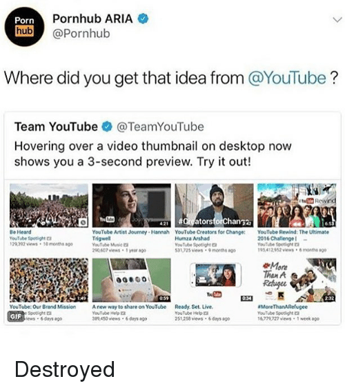 Gif, Journey, and Pornhub: Porn  Pornhub ARIA  hub @Pornhub  Where did you get that idea from @YouTube?  Team YouTube @TeamYouTube  Hovering over a video thumbnail on desktop now  shows you a 3-second preview. Try it out!  all #argatorsforchan鞠  6.5  Be Heard  YouTube Spotight  29392 vews 10 mont  YouTube Artist Journey Hannah YouTube Creators for Change: YouTube Rewind: The Utimate  YouTube wtic  20,607 views 1 year ag  Humza Arshad  YouTube Spotlight  31,725 vews 9 monts  2016 Challenge  YouTube Spoagra  195 412952 views6months  More  Than A  Rehugee  0:59  2-32  YouTube: Our Brand Mission A new way to share on YouTube Ready. Set. Live  GIF  YouTube Help口  389450 views 6days o  YouTube He  251,258 vews 6 days ao  More ThanARefugee  YouTube Spodight  6772727 views 1 week ago  ews 6days ago Destroyed