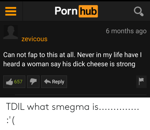 Life, Pornhub, and Dick: Pornhub  6 months ago  zevicous  Can not fap to this at all. Never in my life have I  heard a woman say his dick cheese is strong  Reply  657  II TDIL what smegma is.............. :'(