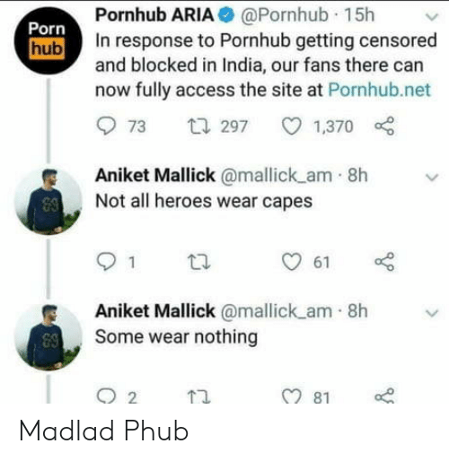 Porn Hub, Pornhub, and Access: Pornhub ARIA @Pornhub 15h  In response to Pornhub getting censored  and blocked in India, our fans there can  now fully access the site at Pornhub.net  Porn  hub  t297  1,370  73  Aniket Mallick@mallick am 8h  Not all heroes wear capes  1  61  Aniket Mallick @mallick am 8h  Some wear nothing  81 Madlad Phub