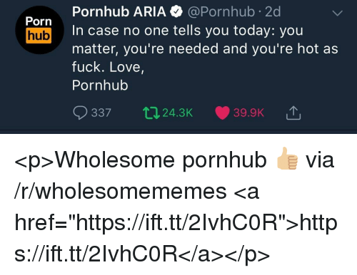 """Love, Porn Hub, and Pornhub: Pornhub ARIA @Pornhub 2d  In case no one tells you today: you  matter, you're needed and you're hot as  fuck. Love,  Pornhub  Porn  hub  337  24.3K  39.9K T <p>Wholesome pornhub 👍🏼 via /r/wholesomememes <a href=""""https://ift.tt/2IvhC0R"""">https://ift.tt/2IvhC0R</a></p>"""