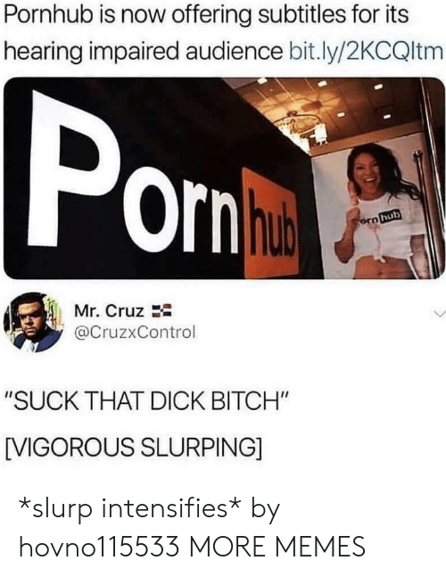 "Bitch, Dank, and Memes: Pornhub is now offering subtitles for its  hearing impaired audience bit.ly/2KCQltm  orn  hub  Mr. Cruz  @CruzxControl  ""SUCK THAT DICK BITCH""  [VIGOROUS SLURPING] *slurp intensifies* by hovno115533 MORE MEMES"