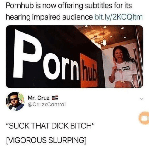 """Bitch, Pornhub, and Dick: Pornhub is now offering subtitles for its  hearing impaired audience bit.ly/2KCQltm  Pom  ornha  orn hub  Mr. Cruz  @CruzxControl  """"SUCK THAT DICK BITCH""""  IVIGOROUS SLURPING]"""