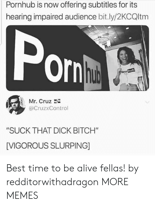 """Alive, Dank, and Memes: Pornhub is now offering subtitles for its  hearing impaired audience bit.ly/2KCQltm  Pon  hub  orn hub  Mr. Cruz  @CruzxControl  """"SUCK THAT DICK BITCH""""  [VIGOROUS SLURPING] Best time to be alive fellas! by redditorwithadragon MORE MEMES"""