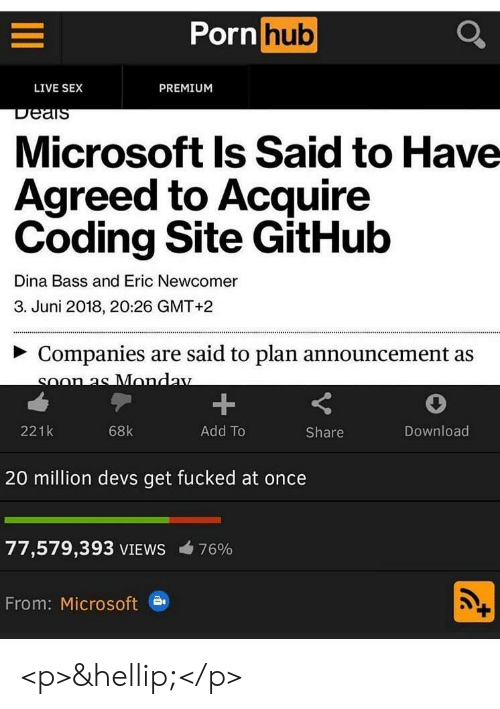 Microsoft, Pornhub, and Sex: Pornhub  LIVE SEX  PREMIUM  Microsoft Is Said to Have  Agreed to Acquire  Coding Site GitHulb  Dina Bass and Eric Newcomer  3. Juni 2018, 20:26 GMT+2  ~ Companies are said to plan announcement as  221k  68k  Add To  Share  Download  20 million devs get fucked at once  77,579,393 VIEWS  76%  From: Microsoft <p>&hellip;</p>
