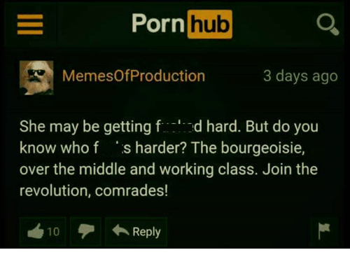 Pornhub, Revolution, and The Middle: Pornhub  MemesOfProduction  3 days ago  She may be getting fd hard. But do you  know who f s harder? The bourgeoisie,  over the middle and working class. Join the  revolution, comrades!  10  ←Reply