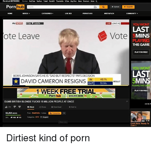 "Cum, David Cameron, and Memes: Pornhub NETWORK  Pomhub RedTube YeuPorn Tubn8 PomalD Thmbarilla XTubon Gay Pomm Sore Premium Mare QA  Porn  hub  ae Q  Upgrade  VIDEOS  LME SEX  PORN STARS  MEET&FUCK  LIVE LEAVE HQ  5.02%  YOU WONT  Vote  ote Leave  MIINS  PLAYING  THIS GAME  YOU WONT  BORIS JOHNSON SAYSHE IS ""SAD BUTRESPECTS PM'SDECISION  DAVID CAMERON RESIGNS  481%  MINS  IN  RESULT  OUT  51.9%  PLAYING THIS  1 WEEK FREE TRIAL  PLAY FOR FREE!  Porn hub CLICK HERE  DUMB BRITISH BLONDE FUCKS 15 MILLION PEOPLE AT ONCE  Like O About  Share 4 Download  Add to  55,253VEws  Fram: Braxit Vote-1vidas  RI Subscribe  95% 41966 P103  HD 4:16  Cock Hero: Ready To  Cum 1 Dirtiest kind of porn"