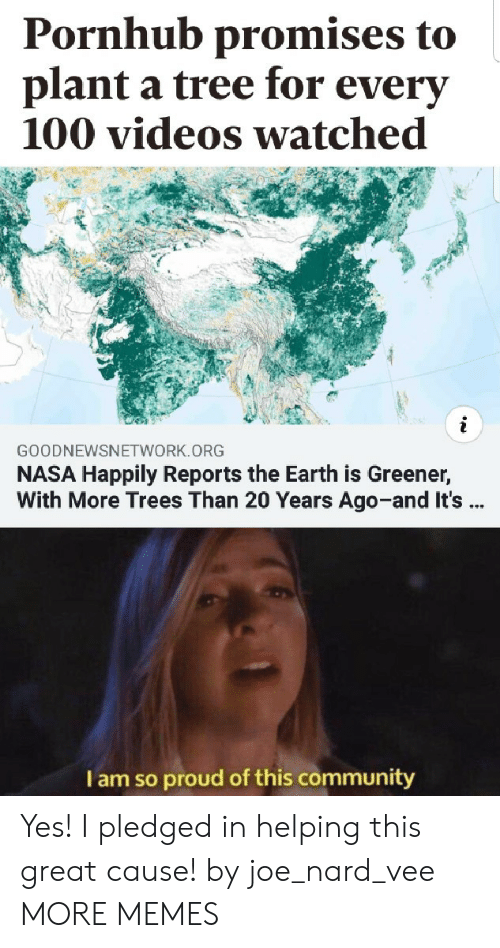 Anaconda, Community, and Dank: Pornhub promises to  plant a tree for everv  100 videos watched  GOODNEWSNETWORK.ORG  NASA Happily Reports the Earth is Greener,  With More Trees Than 20 Years Ago-and It's  I am so proud of this community Yes! I pledged in helping this great cause! by joe_nard_vee MORE MEMES