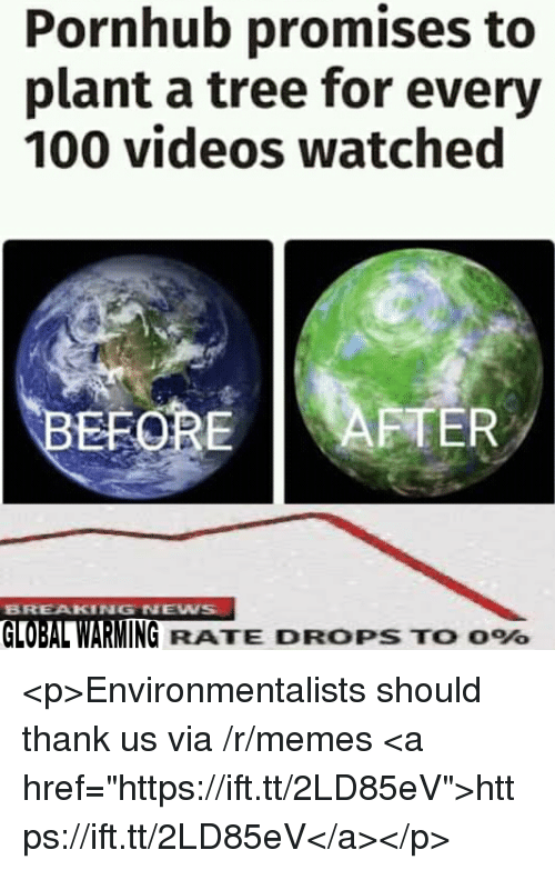 """Anaconda, Global Warming, and Memes: Pornhub promises to  plant a tree for every  100 videos watched  EFOREAFTER  BREAKING NEW  GLOBAL WARMING RATE DROPS TO 096 <p>Environmentalists should thank us via /r/memes <a href=""""https://ift.tt/2LD85eV"""">https://ift.tt/2LD85eV</a></p>"""
