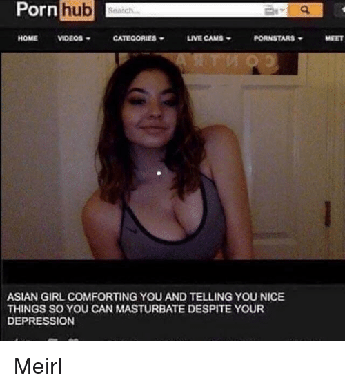 Asian, Pornhub, and Depression: Pornhub  Ub Search  HOMEVIDEOS  CATEOORIES  LIVE CAMS  PORNSTARS  MEET  ASIAN GIRL COMFORTING YOU AND TELLING YOU NICE  THINGS SO YOU CAN MASTURBATE DESPITE YOUR  DEPRESSION Meirl