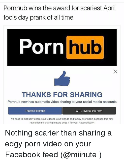 Facebook, Family, and Friends: Pornhub wins the award for scariest April  fools day prank of all time  Porn  hub  THANKS FOR SHARING  Pornhub now has automatic video sharing to your social media accounts  Thanks Pornhubl  WTF reverse this now!  No need to manually share your video to your friends and family ever again because this new  revolutionary sharing feature does it for you! Automatically! Nothing scarier than sharing a edgy porn video on your Facebook feed (@miinute )
