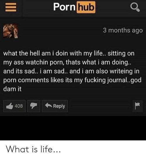 Ass, Fucking, and God: PornhubQ  3 months ago  what the hell am i doin with my life.. sitting on  my ass watchin porn, thats what i am doing.  and its sad. i am sad.. and i am also writeing in  porn comments likes its my fucking journal..god  dam it  408Reply What is life...