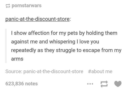 Love, Struggle, and I Love You: pornstarwars  panic-at-the-discount-store:  I show affection for my pets by holding them  against me and whispering I love you  repeatedly as they struggle to escape from my  arms  Source: panic-at-the-discount-store  #about me  623,836 notes