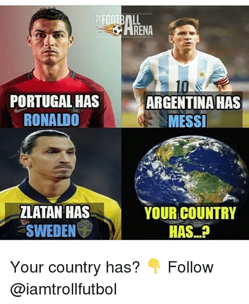 Memes, Argentina, and Messi: PORTUGAL HAS  RONALDO  ZLATAN HAS  SWEDEN  RENA  ARGENTINA HAS  MESSI  YOUR COUNTRY  HAS Your country has? 👇 Follow @iamtrollfutbol