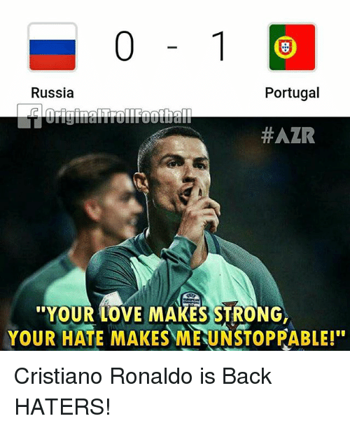 Cristiano Ronaldo, Love, and Memes: Portugal  Russia  #AZR  YOUR LOVE MAKES STRONG  YOUR HATE MAKES MEUNSTOPPABLE! Cristiano Ronaldo is Back HATERS!