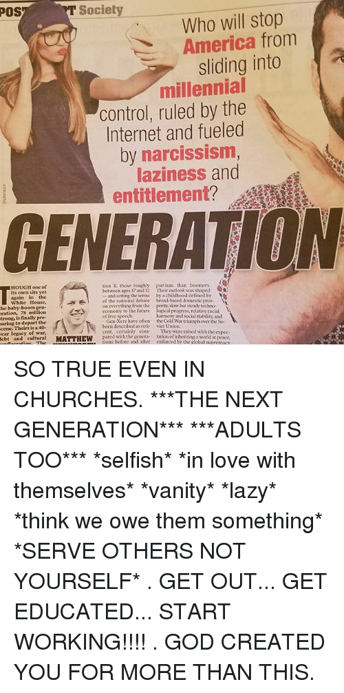 """America, Future, and God: POS  T Society  Who will stop  America from  sliding into  millennial  control, ruled by the  Internet and fueled  by narcissism  laziness and  entitlement?  GENERATION  HOUGH one of  its own sits yet  tion X. those roughly  between ages 37 and 52  partisan than boomers  """"Their outlook was shaped  again in the  White House,  he baby-boom gen-  ration, 78 million  and setting the terms  of the national debate  on everything from the  economy to the future  of free speech  by a childhood defined by  broad-based domestic pros-  ty dow but steady techno  logical progress, relative racial  trong, is finally pre  harmony and social stability, and  paring to depart the  cene. Theirs is a 40-  Gen-Xers have often the Cold War triumph over the So  been described as reti viet Union.  ear legacy cd turai MATTHEW ions before an  cent, certainly com They were raised with the expec-  pared with the genera tation of inheriting a world at peace,  ebt and  tions before and after enforced by the global supremacy SO TRUE EVEN IN CHURCHES. ***THE NEXT GENERATION*** ***ADULTS TOO*** *selfish* *in love with themselves* *vanity* *lazy* *think we owe them something* *SERVE OTHERS NOT YOURSELF* . GET OUT... GET EDUCATED... START WORKING!!!! . GOD CREATED YOU FOR MORE THAN THIS."""