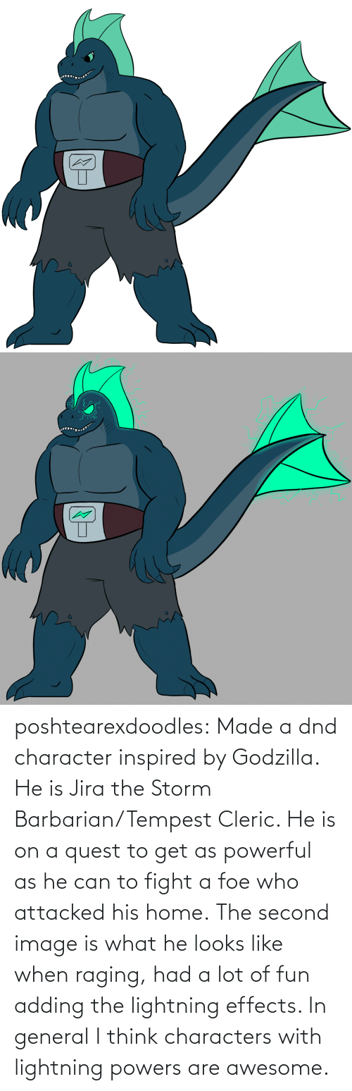 Godzilla, Tumblr, and Blog: poshtearexdoodles:    Made a dnd character inspired by Godzilla. He is Jira the Storm Barbarian/Tempest Cleric. He is on a quest to get as powerful as he can to fight a foe who attacked his home.  The second image is what he looks like when raging, had a lot of fun adding the lightning effects. In general I think characters with lightning powers are awesome.