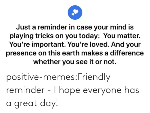 Memes, Tumblr, and Blog: positive-memes:Friendly reminder - I hope everyone has a great day!