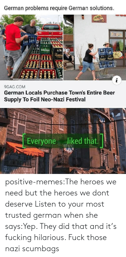 Memes, Tumblr, and Blog: positive-memes:The heroes we need but the heroes we dont deserve   Listen to your most trusted german when she says:Yep. They did that and it's fucking hilarious. Fuck those nazi scumbags