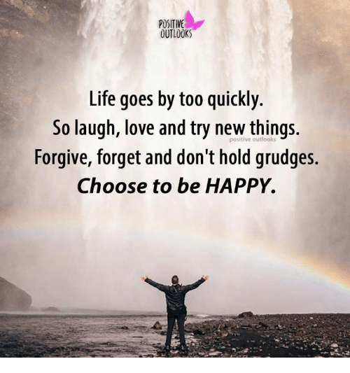 Life, Love, and Memes: POSITIVE  OUTLOOK  Life goes by too quickly.  So laugh, love and try positive things.  Forgive, forget and don't hold grudges.  Choose to be HAPPY.