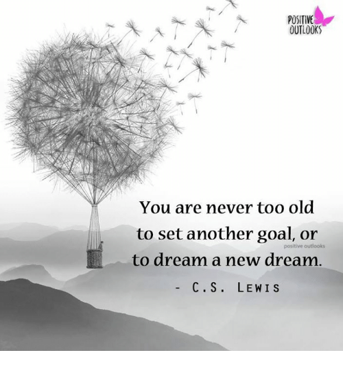 Memes, Goal, and Outlook: POSITIVE  OUTLOOK  You are never too old  to set another goal, or  positive outlooks  to dream a new dream  C. S  LEWIS