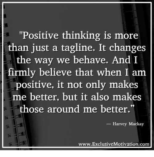 """Memes, Believable, and Change: """"Positive thinking is more  than just a tagline. It changes  the way we behave.  And I  firmly believe that when I am  positive, it not only makes  me better, but it also makes  those around me better.""""  Harvey Mackay  www.ExclusiveMotivation.com"""
