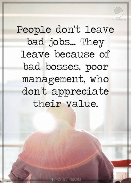 Bad, Appreciate, and Jobs: Positive Thinking  People don't leave  bad jobs... They  leave because of  bad bosses, poor  management, who  don't appreciate  their value.  /POSITIVETHINGONLY
