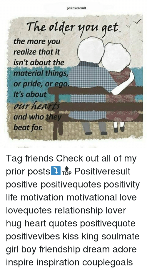 Friends, Life, and Love: positiveresult  The older you get  the more you  realize that it  isn't about the  material things  or pride, or ego  It's about  pur hea  and who ahey  beat for. Tag friends Check out all of my prior posts⤵🔝 Positiveresult positive positivequotes positivity life motivation motivational love lovequotes relationship lover hug heart quotes positivequote positivevibes kiss king soulmate girl boy friendship dream adore inspire inspiration couplegoals