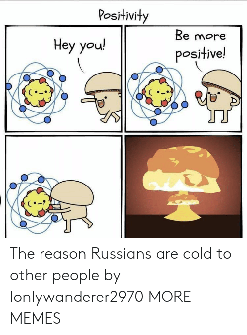 Dank, Memes, and Target: Positivity  Be more  Нey you!  positive! The reason Russians are cold to other people by lonlywanderer2970 MORE MEMES