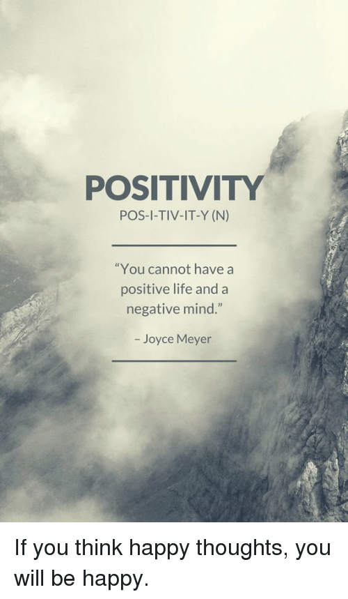 POSITIVITY POS I TIV IT Y N You Cannot Have A Positive Life And A Negative  Mind Joyce Meyer If You Think Happy Thoughts You Will Be Happy | Meme On  Me.me