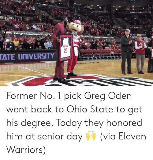 Ohio, Ohio State, and Today: POSS  ATE UNIVERSITY Former No. 1 pick Greg Oden went back to Ohio State to get his degree. Today they honored him at senior day 🙌  (via Eleven Warriors)