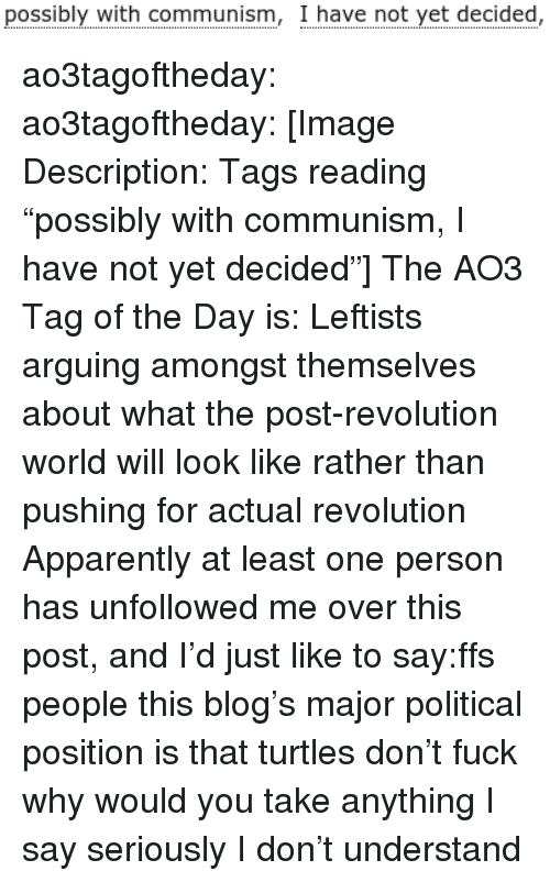 "Apparently, Target, and Tumblr: possibly with communism, I have not yet decided, ao3tagoftheday:  ao3tagoftheday:  [Image Description: Tags reading ""possibly with communism, I have not yet decided""]  The AO3 Tag of the Day is: Leftists arguing amongst themselves about what the post-revolution world will look like rather than pushing for actual revolution   Apparently at least one person has unfollowed me over this post, and I'd just like to say:ffs people this blog's major political position is that turtles don't fuck why would you take anything I say seriously I don't understand"