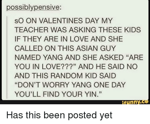 """Asian, Love, and Teacher: possiblypensive:  sO ON VALENTINES DAY MY  TEACHER WAS ASKING THESE KIDS  IF THEY ARE IN LOVE AND SHE  CALLED ON THIS ASIAN GUY  NAMED YANG AND SHE ASKED """"ARE  YOU IN LOVE???"""" AND HE SAID NO  AND THIS RANDOM KID SAID  """"DON'T WORRY YANG ONE DAY  YOU'LL FIND YOUR YIN.""""  53  ifunny.  ce"""