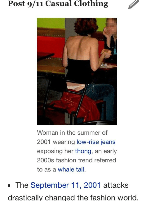 9/11, Fashion, and Summer: Post 9/11 Casual Clothing  Woman in the summer of  2001 wearing low-rise jeans  exposing her thong, an early  2000s fashion trend referred  to as a whale tail.  -The September 11, 2001 attacks  drastically changed the fashion world.