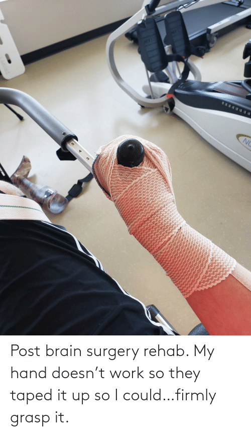 Work, Brain, and Rehab: Post brain surgery rehab. My hand doesn't work so they taped it up so I could…firmly grasp it.