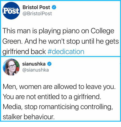 College, Memes, and Piano: Post  Bristol Post  @BristolPost  Bristol  This man is playing piano on College  Green. And he won't stop until he gets  girlfriend back #dedication  sianushka ^  @sianushka  Men, women are allowed to leave you.  You are not entitled to a girlfriend.  Media, stop romanticising controlling,  stalker behaviour.