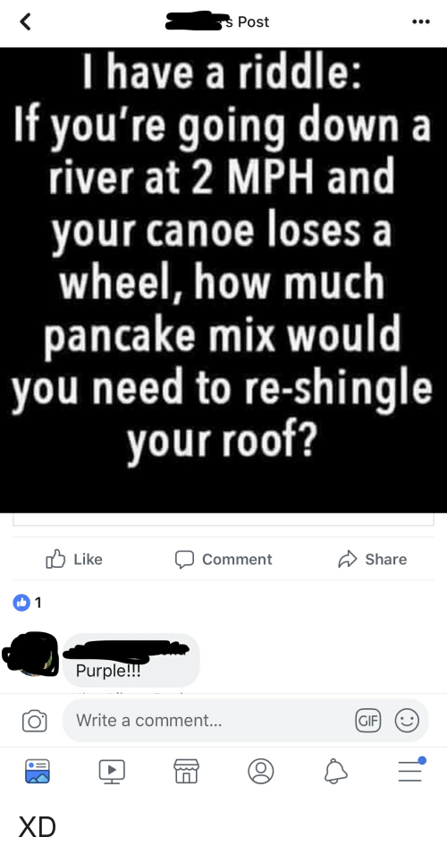 Purple, Riddle, and How: Post  I have a riddle:  If you're going down a  river at 2 MPH and  our canoe loses a  wheel, how much  pancake mix would  you need to re-shingle  your roof?  uLike  Comment  Share  1  Purple  O  Write a comment... XD