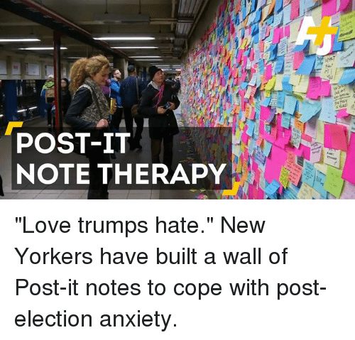 "Memes, Anxiety, and New Yorker: POST-IT  NOTE THERAPY ""Love trumps hate."" New Yorkers have built a wall of Post-it notes to cope with post-election anxiety."