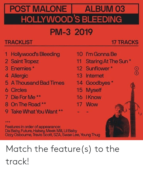 Baby Future, Bad, and Future: POST MALONE  ALBUM 03  HOLLYWOOD'S BLEEDING  PM-3 2019  TRACKLIST  17 TRACKS  1 Hollywood's Bleeding  2 Saint Tropez  10  I'm Gonna Be  Staring At The Sun  Sunflower  11  3 Enemies  12  4 Allergic  13 Internet  14 Goodbyes  15 Myself  5 A Thousand Bad Times  6 Circles  7 Die For Me  **  16 IKnow  8 On The Road  17 Wow  **  9 Take What You Want**  Features in order of appearance:  Da Baby, Future, Halsey, Meek Mill, Lil Baby  Ozzy Osbourne, Travis Scott, SZA, Swae Lee, Young Thug Match the feature(s) to the track!