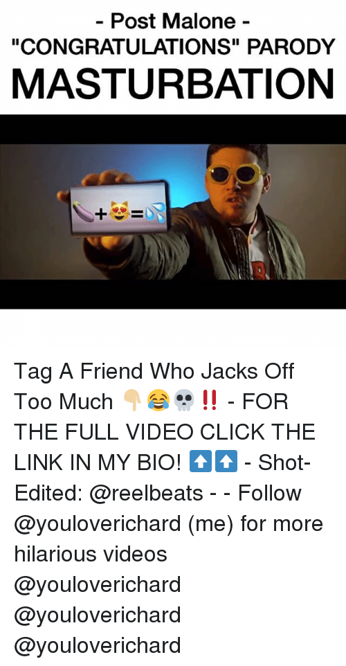 """Memes, 🤖, and The Link: Post Malone  """"CONGRATULATIONS"""" PARODY  MASTURBATION Tag A Friend Who Jacks Off Too Much 👇🏼😂💀‼️ - FOR THE FULL VIDEO CLICK THE LINK IN MY BIO! ⬆️⬆️ - Shot-Edited: @reelbeats - - Follow @youloverichard (me) for more hilarious videos @youloverichard @youloverichard @youloverichard"""