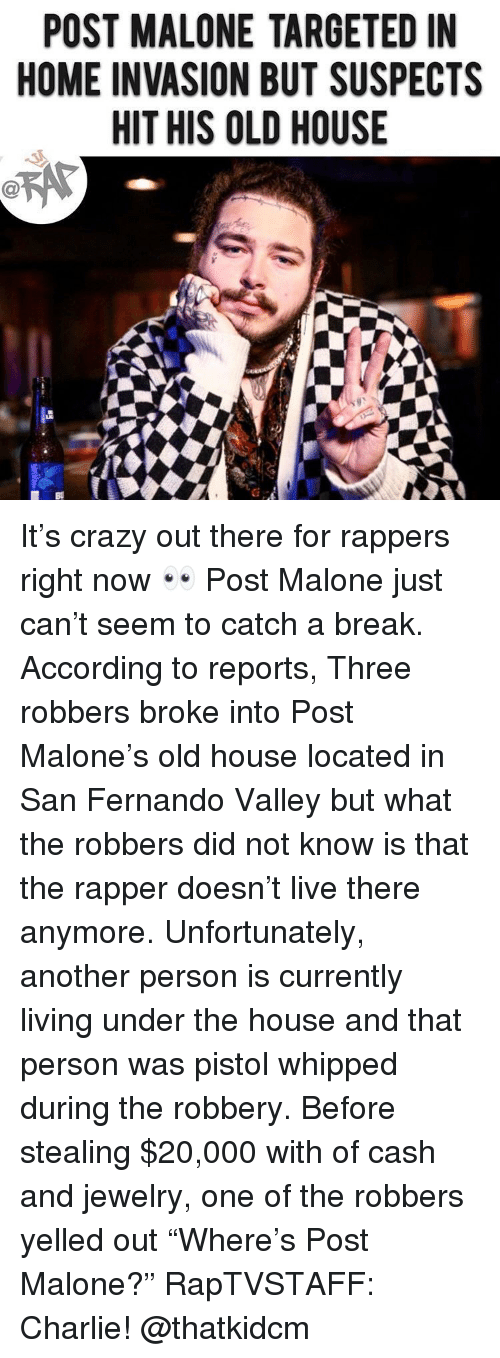 "Charlie, Crazy, and Memes: POST MALONE TARGETED IN  HOME INVASION BUT SUSPECTS  HIT HIS OLD HOUSE It's crazy out there for rappers right now 👀 Post Malone just can't seem to catch a break. According to reports, Three robbers broke into Post Malone's old house located in San Fernando Valley but what the robbers did not know is that the rapper doesn't live there anymore. Unfortunately, another person is currently living under the house and that person was pistol whipped during the robbery. Before stealing $20,000 with of cash and jewelry, one of the robbers yelled out ""Where's Post Malone?"" RapTVSTAFF: Charlie! @thatkidcm"