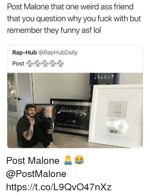 Ass, Funny, and Lol: Post Malone that one weird ass friend  that you question why you fuck with but  remember they funny asf lol  Rap-Hub @RapHubDaily Post Malone 🤷♂️😂 @PostMalone https://t.co/L9QvO47nXz