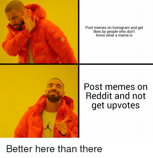 Instagram, Meme, and Memes: Post memes on Instagram and get  likes by people who don't  know what a meme is  Post memes orn  Reddit and not  get upvotes