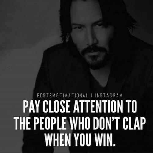 Post Smotivational Nst A Gram Pay Close Attention To The People Who Don T Clap When You Win Who Meme On Me Me
