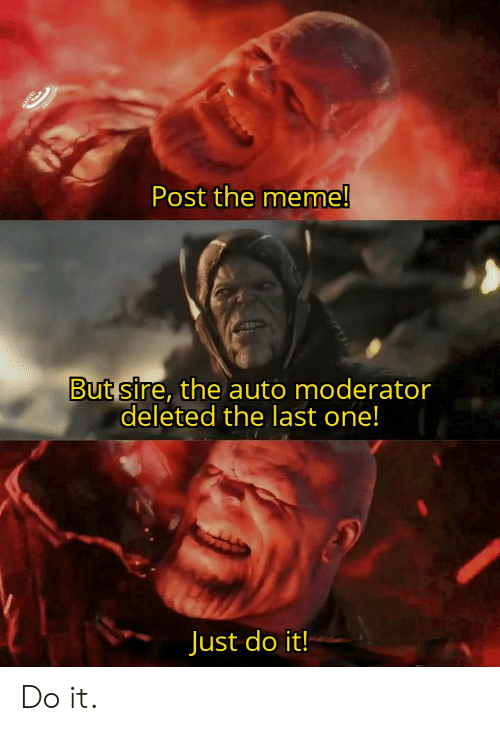 Just Do It, Meme, and Dank Memes: Post the meme!  But sire, the auto moderator  deleted the last one!  Just do it! Do it.