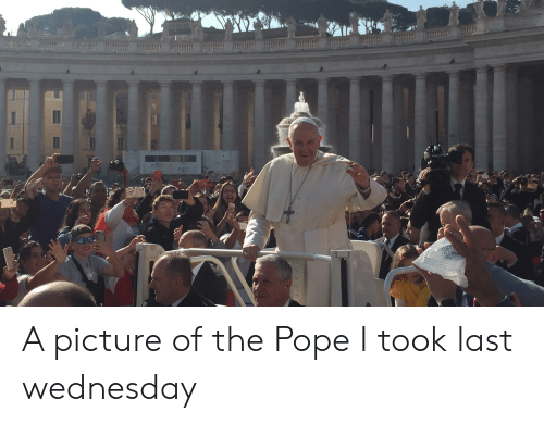 Pope Francis, Wednesday, and A Picture: POSTE  POST A picture of the Pope I took last wednesday